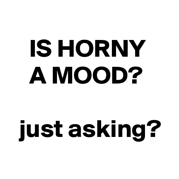 IS HORNY        A MOOD?    just asking?