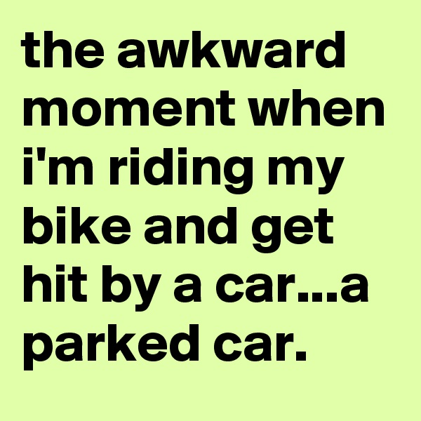 the awkward moment when i'm riding my bike and get hit by a car...a parked car.