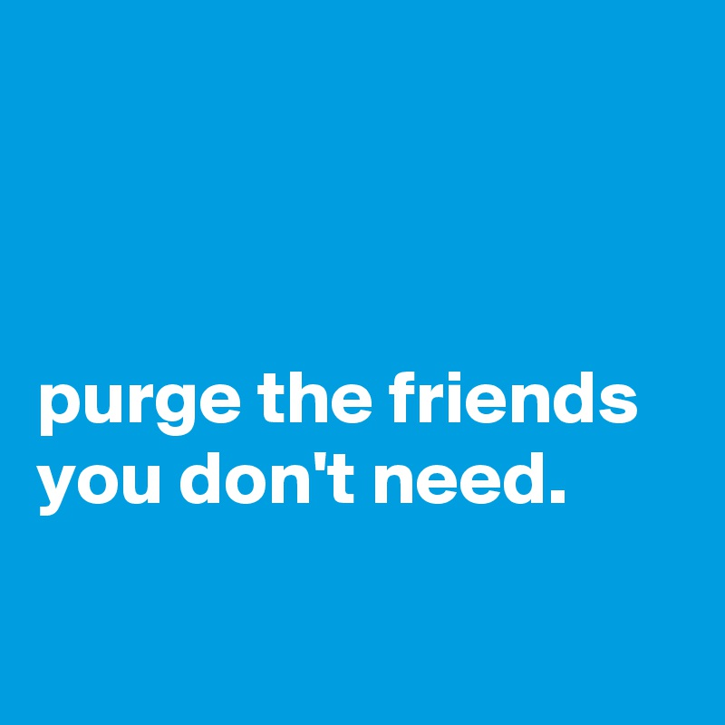 purge the friends you don't need.