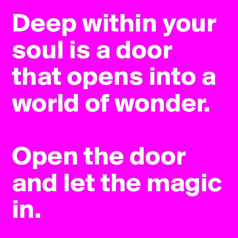 Deep within your soul is a door that opens into a world of wonder.  Open the door and let the magic in.
