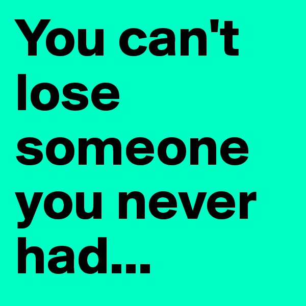 You can't lose someone you never had...