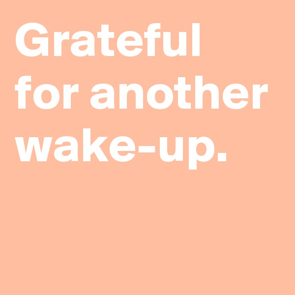 Grateful for another wake-up.