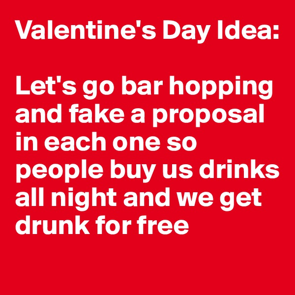 Valentine's Day Idea:  Let's go bar hopping and fake a proposal in each one so people buy us drinks all night and we get drunk for free