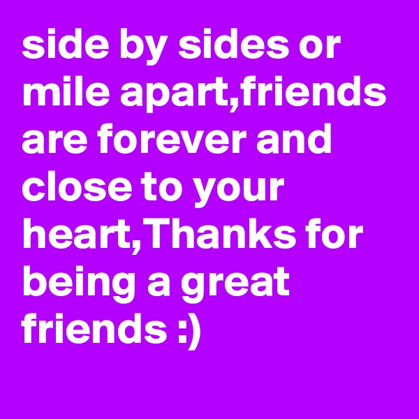 side by sides or mile apart,friends are forever and close to your heart,Thanks for being a great friends :)