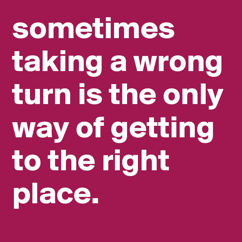 sometimes taking a wrong turn is the only way of getting to the right place.