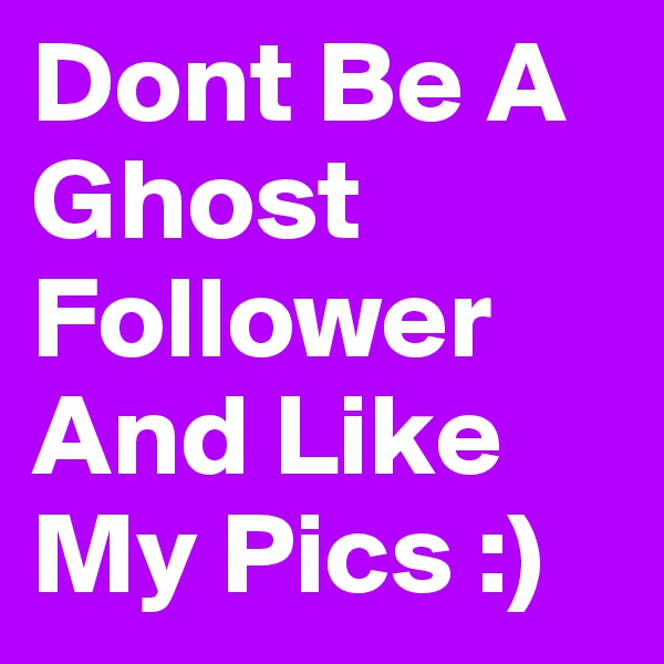 Dont Be A Ghost Follower And Like My Pics :)