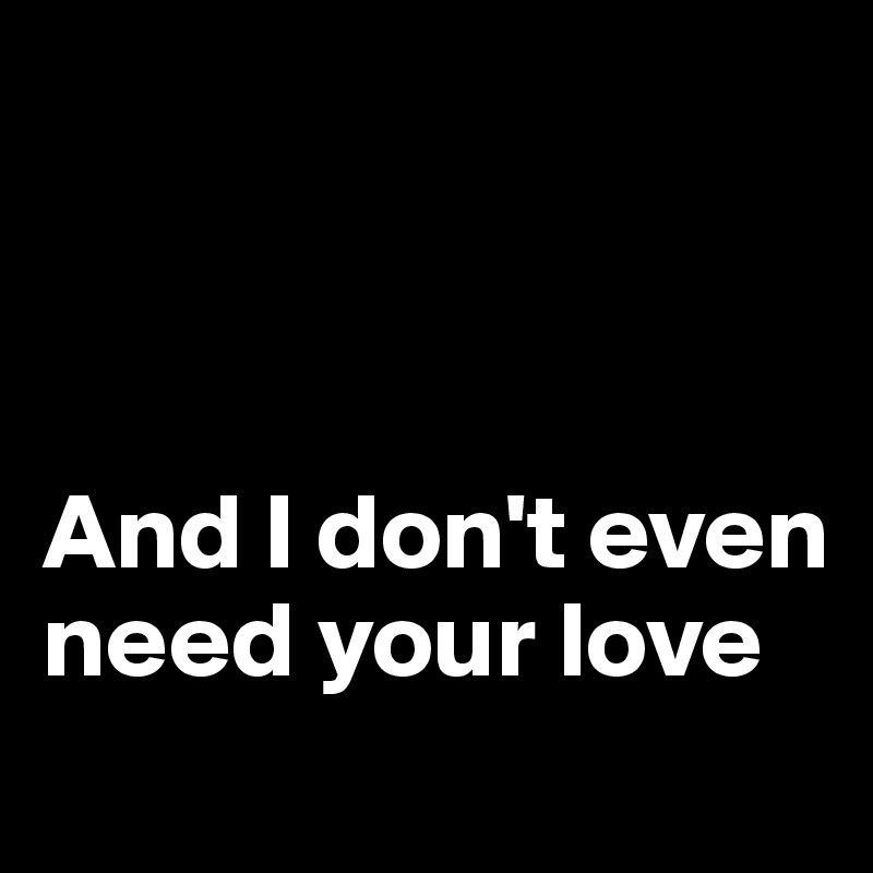 And I don't even need your love