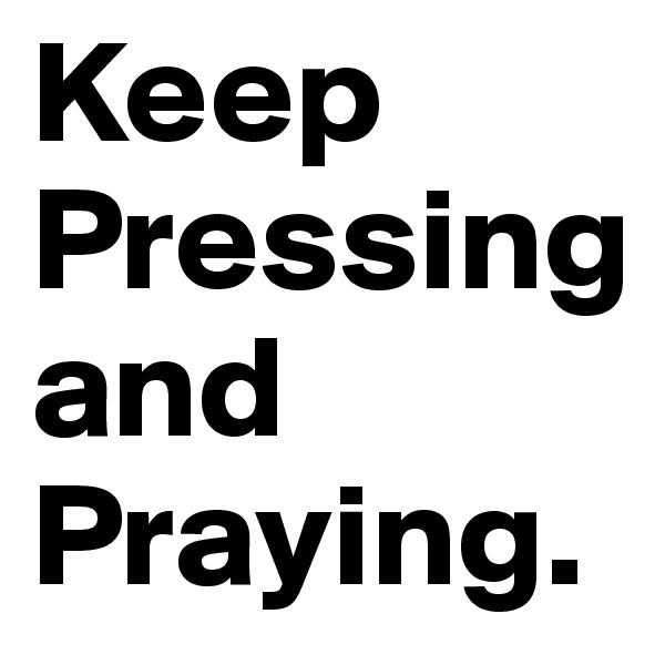 Keep Pressing and Praying.