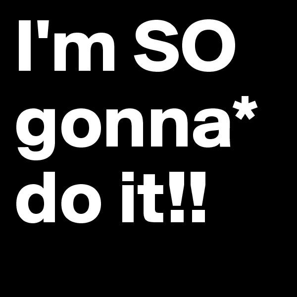 I'm SO gonna* do it!!