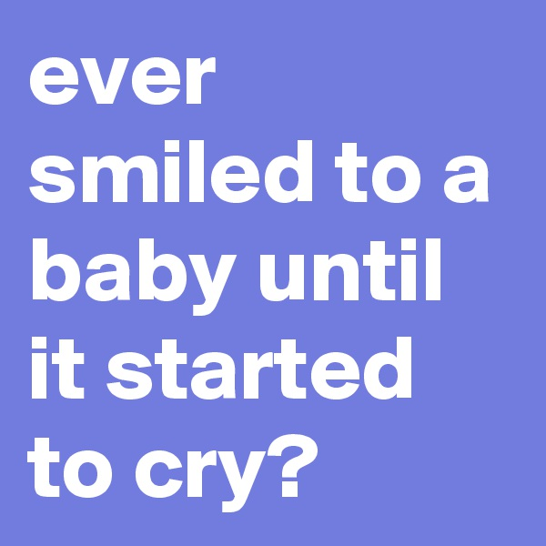 ever smiled to a baby until it started to cry?