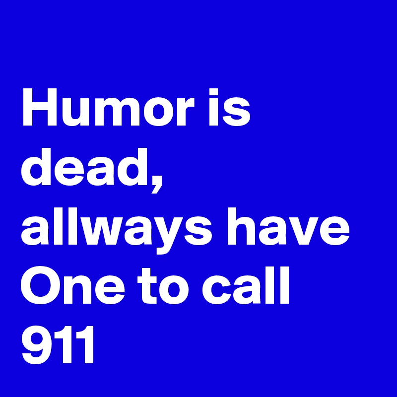 Humor is dead, allways have One to call 911