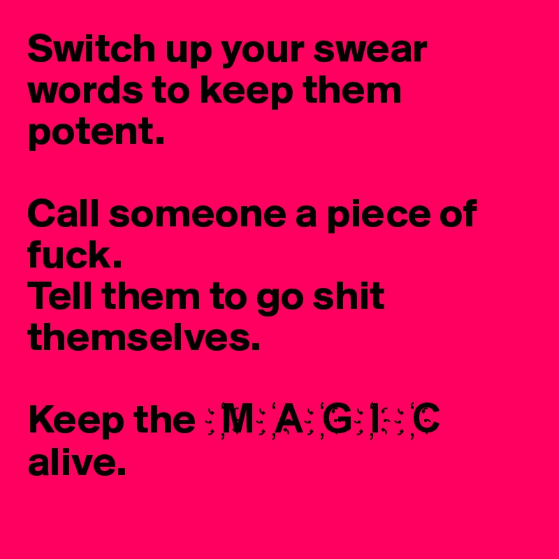 Switch up your swear words to keep them potent.   Call someone a piece of fuck. Tell them to go shit themselves.  Keep the M?A?G?I?C? alive.