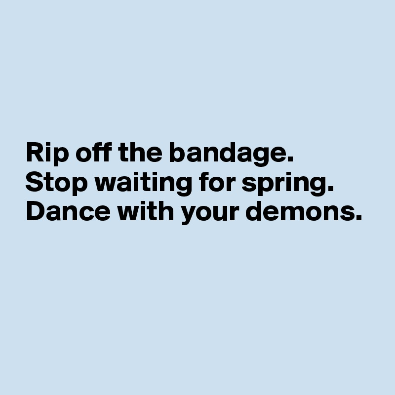 Rip off the bandage.  Stop waiting for spring.  Dance with your demons.