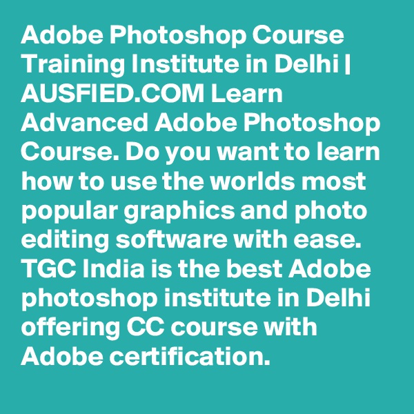 Adobe Photoshop Course Training Institute in Delhi | AUSFIED.COM Learn Advanced Adobe Photoshop Course. Do you want to learn how to use the worlds most popular graphics and photo editing software with ease. TGC India is the best Adobe photoshop institute in Delhi offering CC course with Adobe certification.
