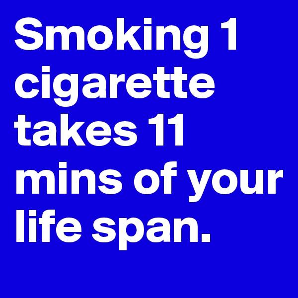 Smoking 1 cigarette takes 11 mins of your life span.