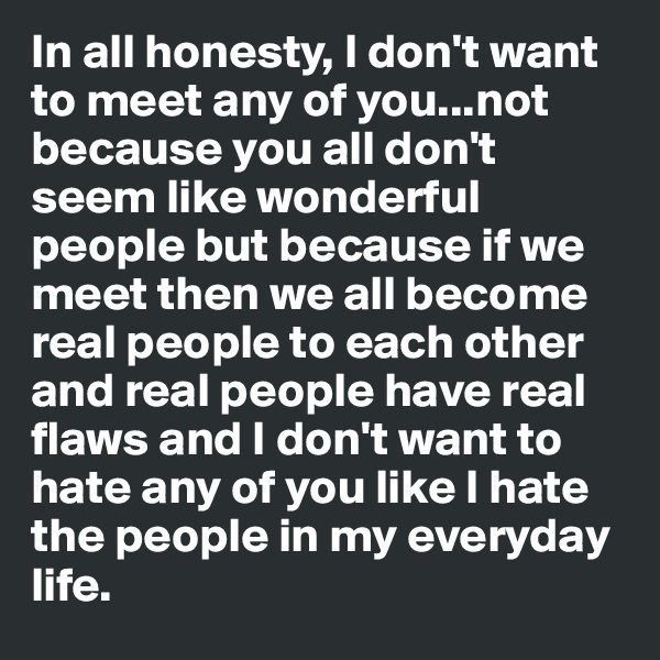 In all honesty, I don't want to meet any of you...not because you all don't seem like wonderful people but because if we meet then we all become real people to each other and real people have real flaws and I don't want to hate any of you like I hate the people in my everyday life.
