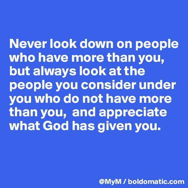 Never look down on people who have more than you, but always look at the people you consider under you who do not have more than you,  and appreciate what God has given you.