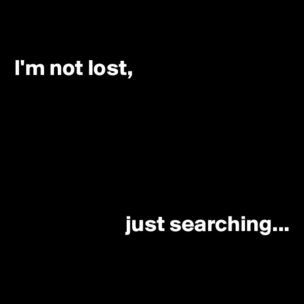 I'm not lost,                                 just searching...
