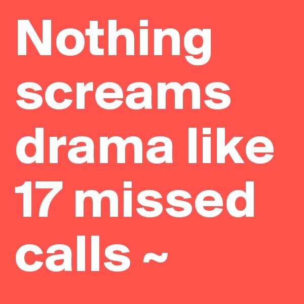 Nothing screams drama like 17 missed calls ~