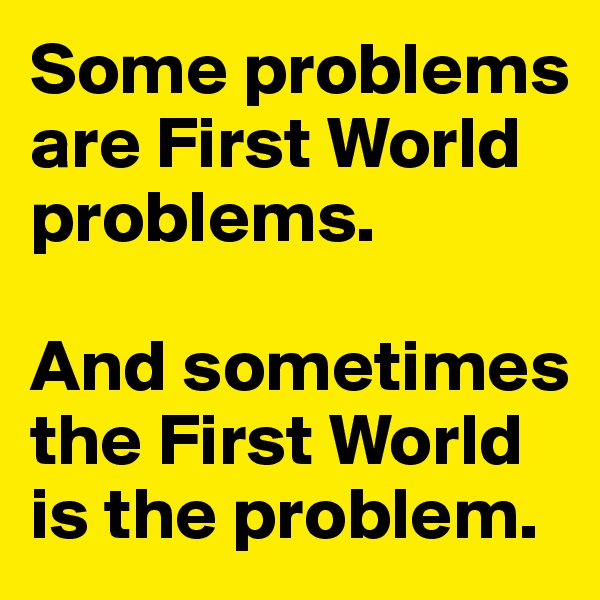 Some problems are First World problems.   And sometimes the First World is the problem.
