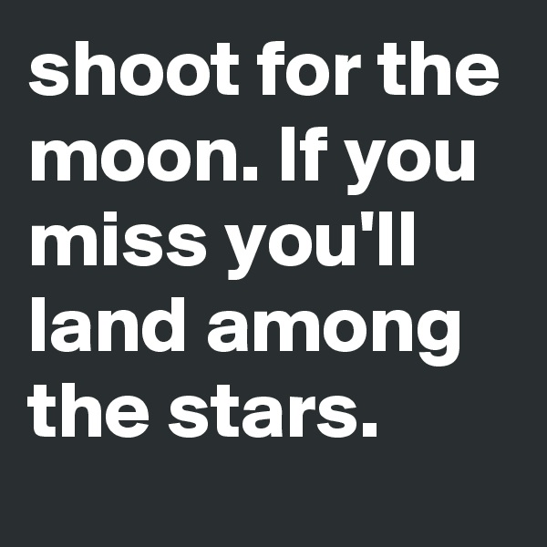 shoot for the moon. If you miss you'll land among the stars.
