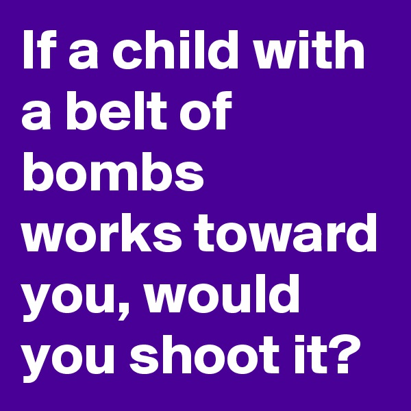If a child with a belt of bombs works toward you, would you shoot it?