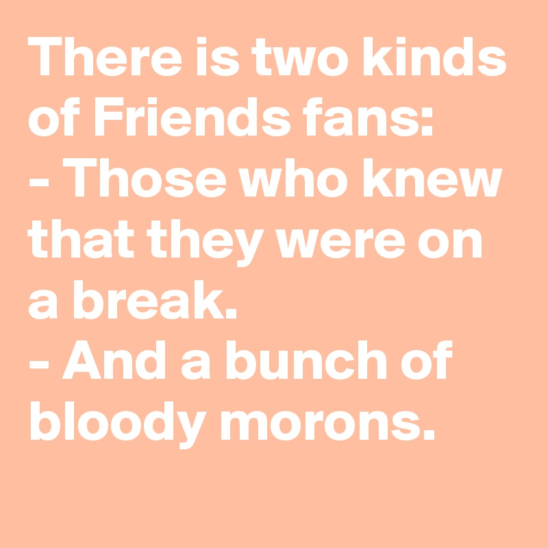 There is two kinds of Friends fans: - Those who knew that they were on a break. - And a bunch of bloody morons.