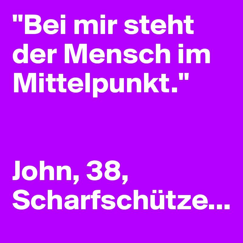 """""""Bei mir steht der Mensch im Mittelpunkt.""""   John, 38, Scharfschütze..."""