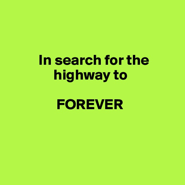 In search for the                highway to                  FOREVER