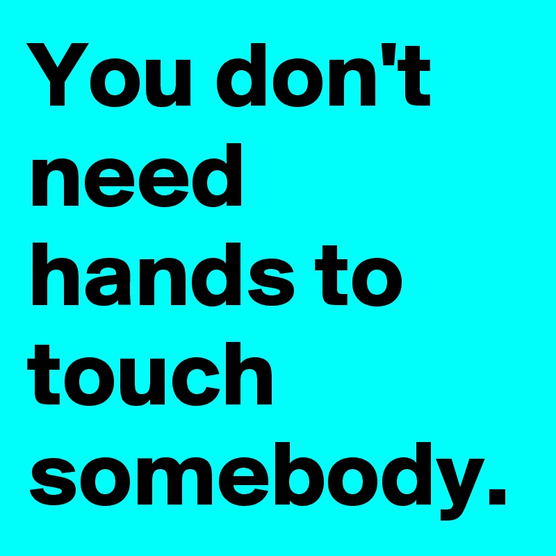 You don't need hands to touch somebody.