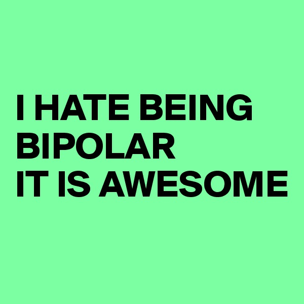 I HATE BEING    BIPOLAR IT IS AWESOME