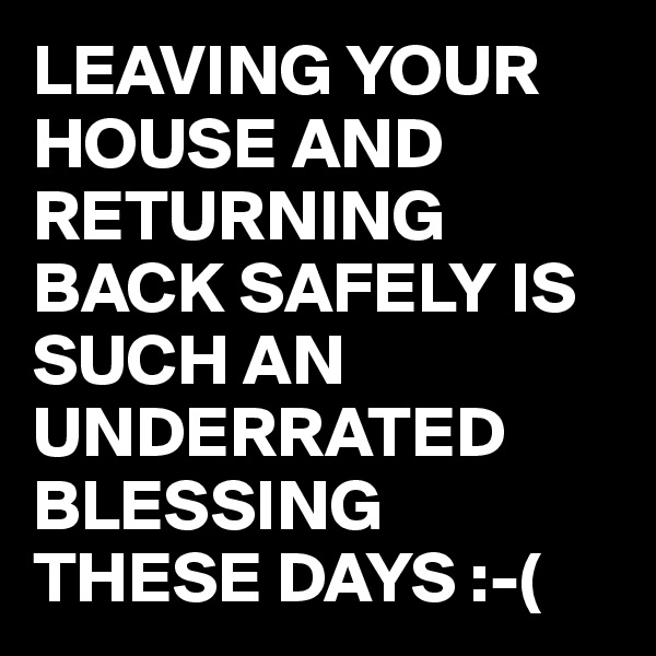 LEAVING YOUR HOUSE AND RETURNING BACK SAFELY IS SUCH AN UNDERRATED BLESSING THESE DAYS :-(