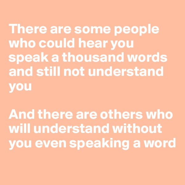 There are some people who could hear you speak a thousand words and still not understand you  And there are others who will understand without you even speaking a word