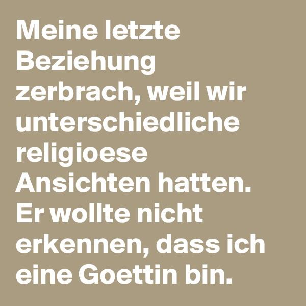 Meine letzte Beziehung zerbrach, weil wir unterschiedliche religioese Ansichten hatten. Er wollte nicht erkennen, dass ich eine Goettin bin.