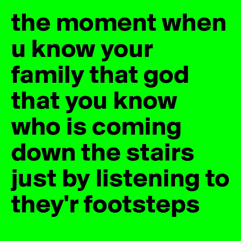 the moment when u know your family that god that you know who is coming down the stairs just by listening to they'r footsteps
