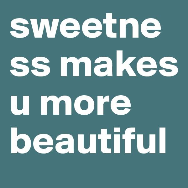 sweetness makes u more beautiful