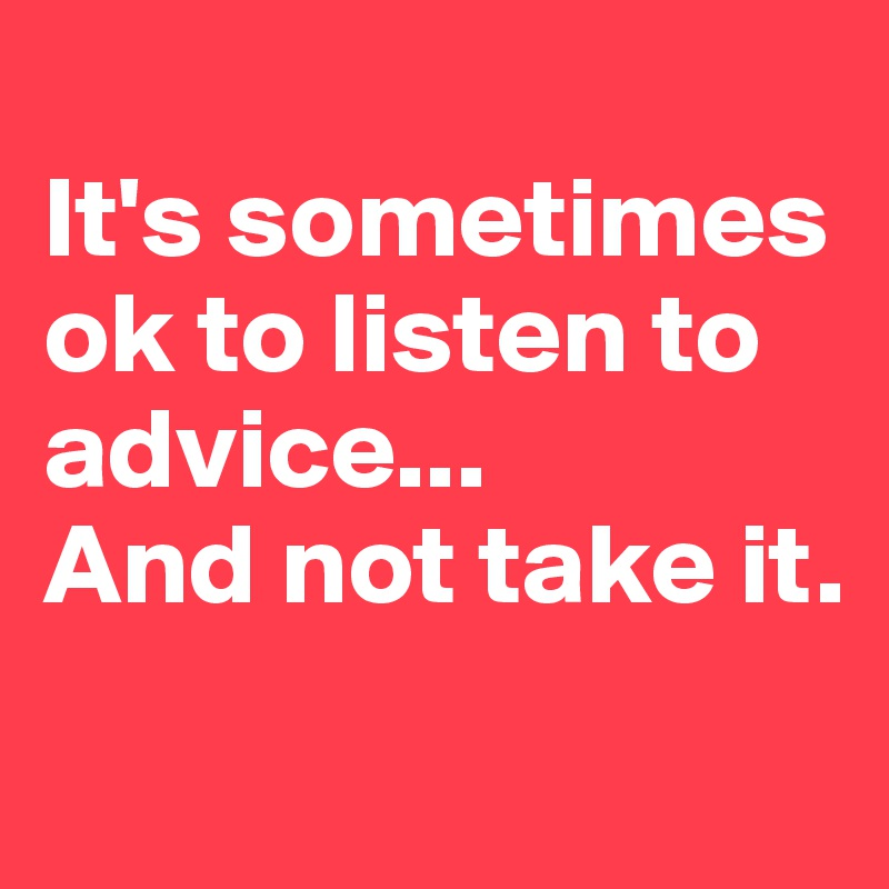 It's sometimes ok to listen to advice... And not take it.
