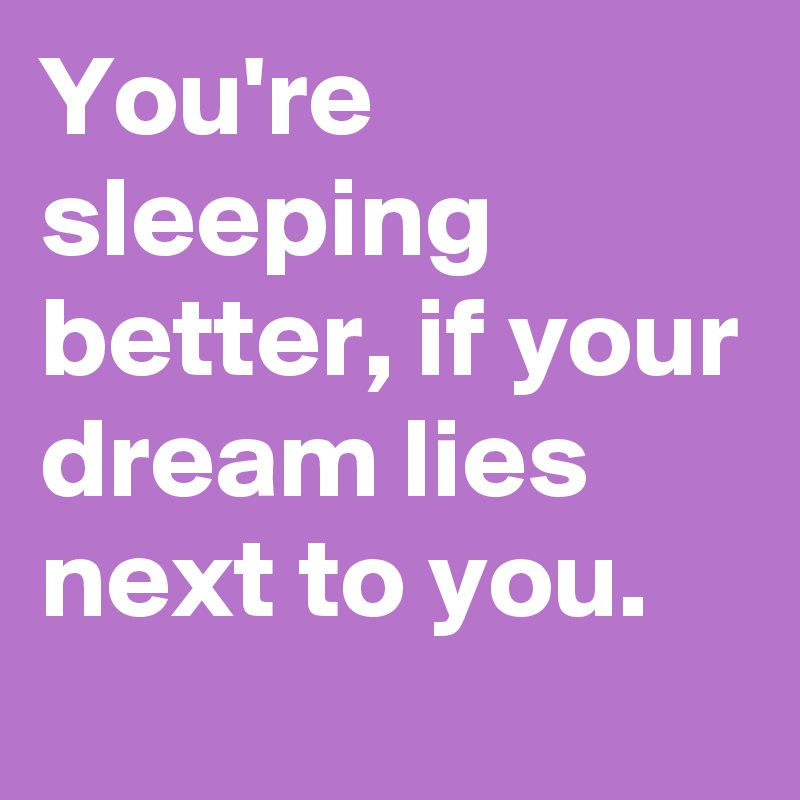 You're sleeping better, if your dream lies next to you.