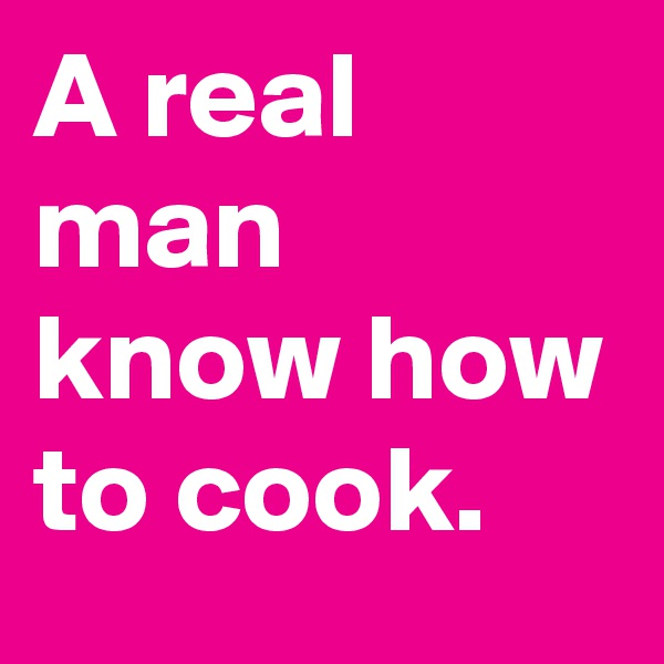 A real man know how to cook.