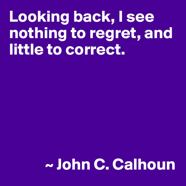 Looking back, I see nothing to regret, and little to correct.                  ~ John C. Calhoun