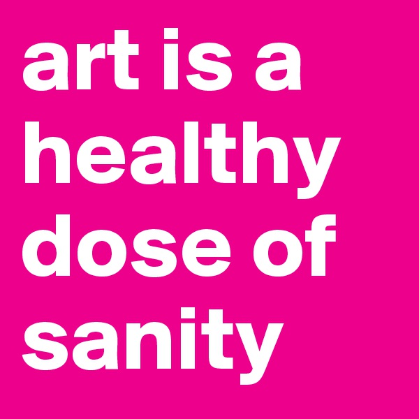art is a healthy dose of sanity