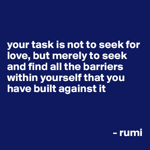 your task is not to seek for love, but merely to seek and find all the barriers within yourself that you have built against it                                                                                                                                - rumi