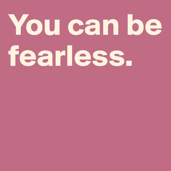 You can be fearless.