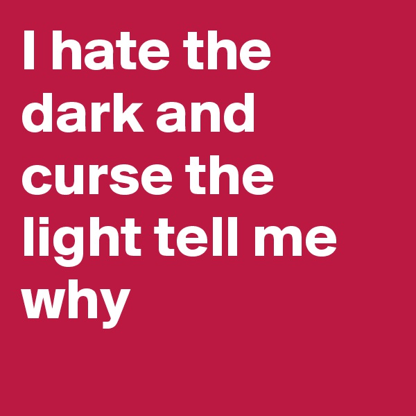I hate the dark and curse the light tell me why