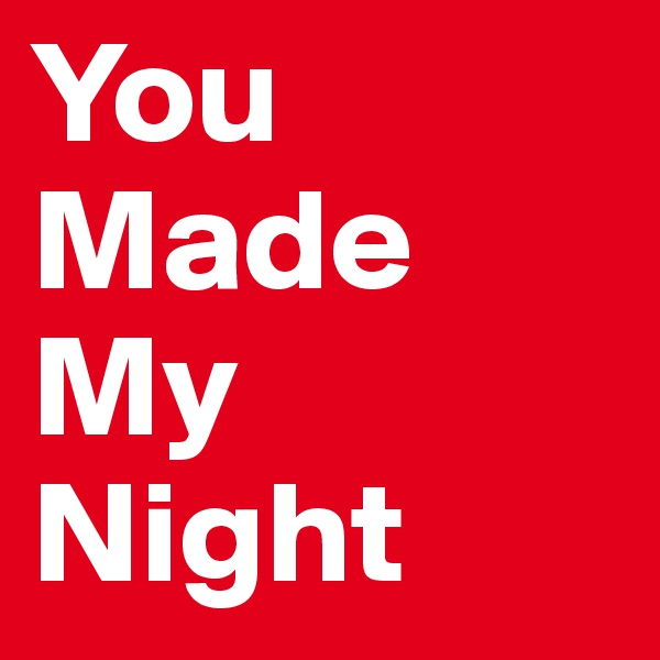 You Made My Night