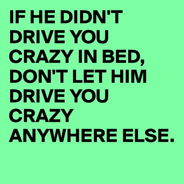 IF HE DIDN'T DRIVE YOU CRAZY IN BED, DON'T LET HIM DRIVE YOU CRAZY ANYWHERE ELSE.