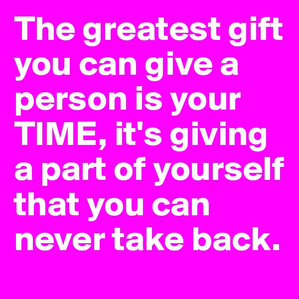 The greatest gift you can give a person is your TIME, it's giving a part of yourself that you can never take back.