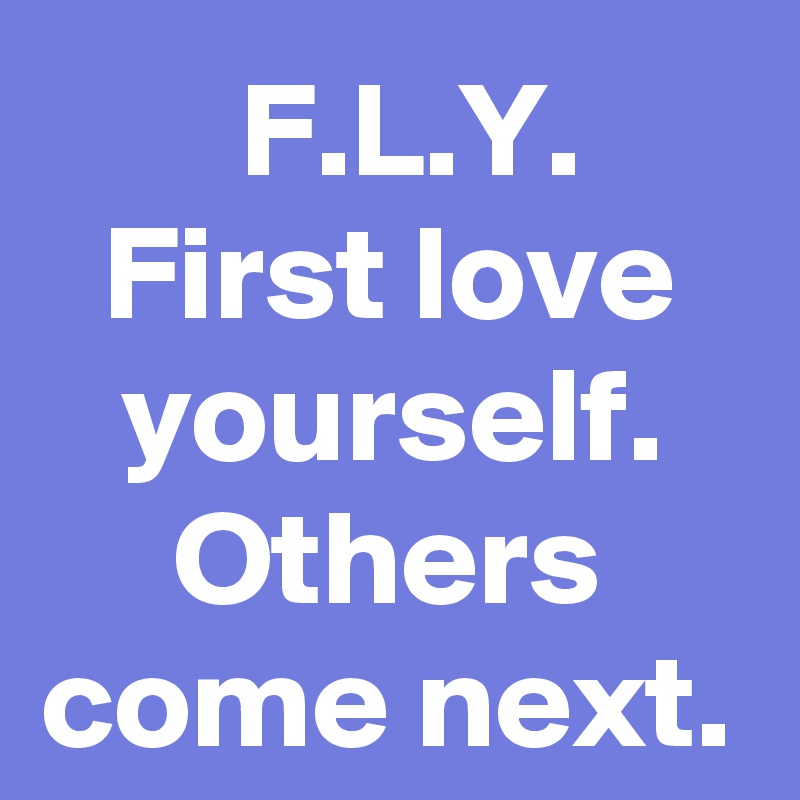 F L Y First Love Yourself Others Come Next Post By Dasnilspferd On Boldomatic
