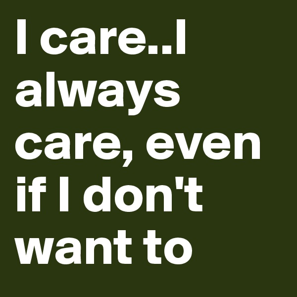 I care..I always care, even if I don't want to