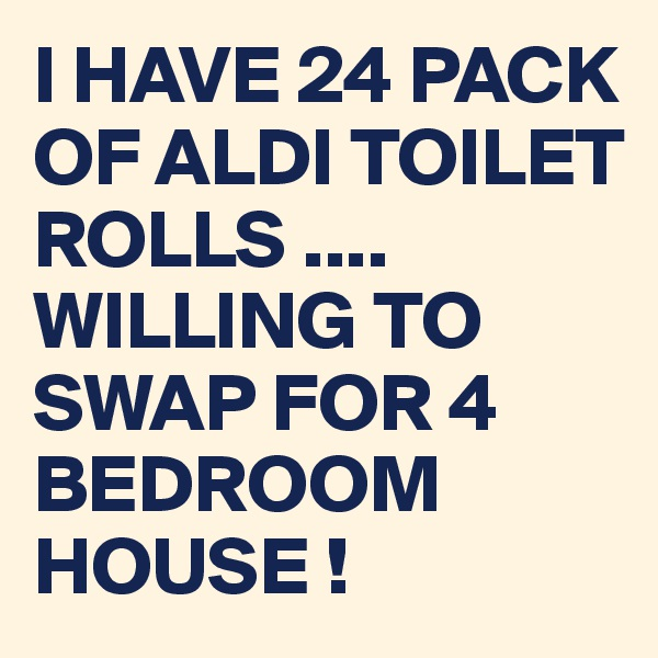 I HAVE 24 PACK OF ALDI TOILET ROLLS .... WILLING TO SWAP FOR 4 BEDROOM HOUSE !